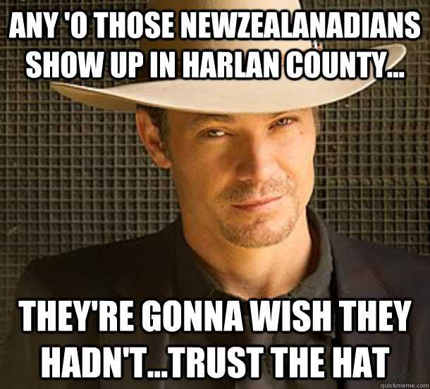 Any 'o those newzealanadians show up in Harlan County... they're gonna wish they hadn't...trust the hat - Any 'o those newzealanadians show up in Harlan County... they're gonna wish they hadn't...trust the hat  Redditor Raylan Givens