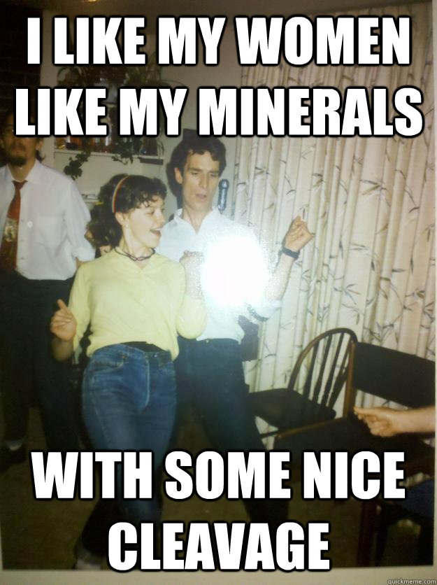 I like my women like my minerals with some nice cleavage - I like my women like my minerals with some nice cleavage  Bill Nye Rocks out.