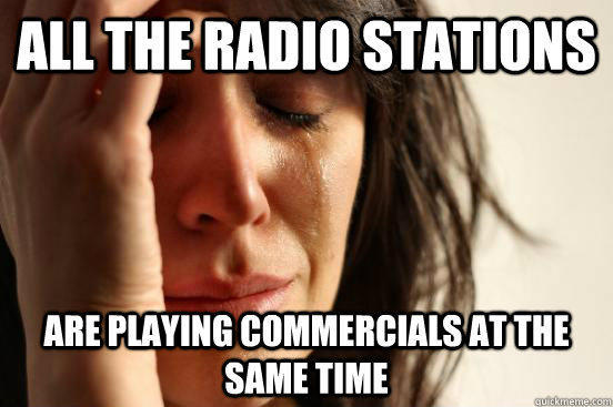all the radio stations are playing commercials at the same time - all the radio stations are playing commercials at the same time  First World Problems