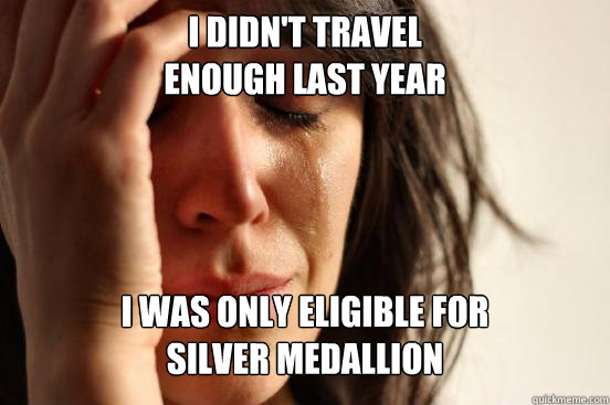 I didn't travel  enough last year I was only eligible for  Silver Medallion - I didn't travel  enough last year I was only eligible for  Silver Medallion  First World Problems