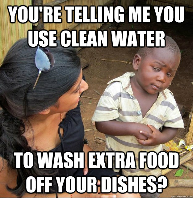 You're telling me you use clean water To wash extra food off your dishes? - You're telling me you use clean water To wash extra food off your dishes?  Skeptical Third World Kid