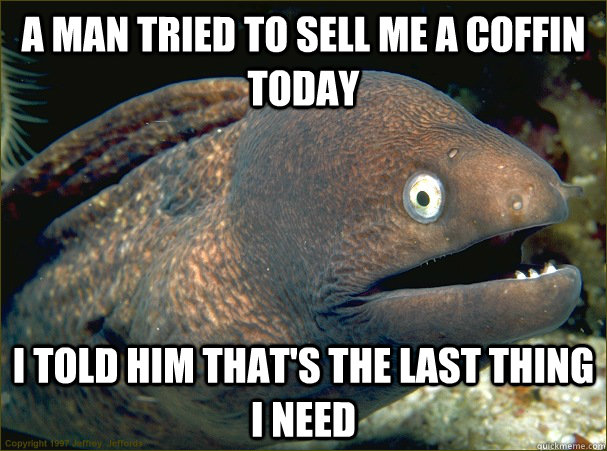 A man tried to sell me a coffin today I told him that's the last thing I need - A man tried to sell me a coffin today I told him that's the last thing I need  Bad Joke Eel