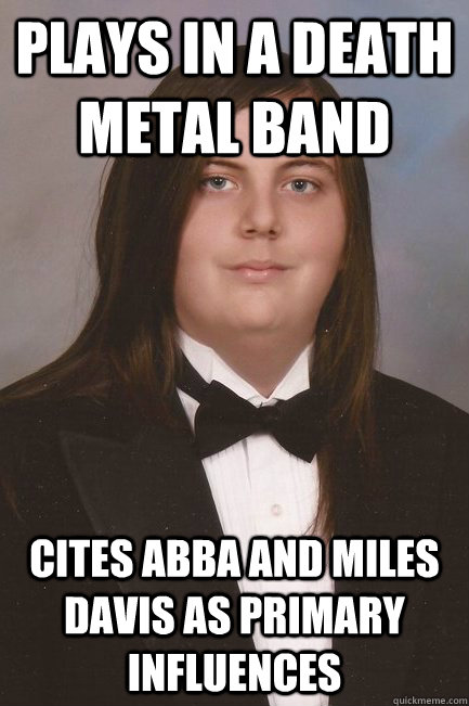 plays in a death metal band Cites abba and Miles Davis as primary influences  Sophisticated Metal-Head