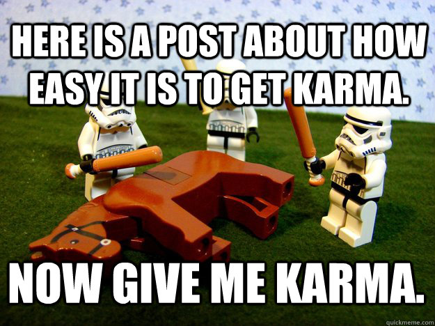here is a post about how easy it is to get karma. now give me karma. - here is a post about how easy it is to get karma. now give me karma.  Misc