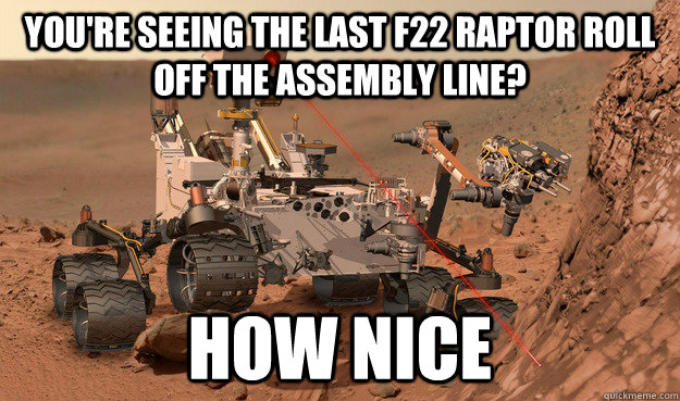 You're seeing the last F22 Raptor roll off the assembly line? How nice  Unimpressed Curiosity