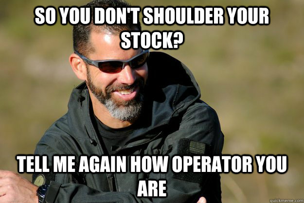 So you don't shoulder your stock? Tell me again how operator you are
