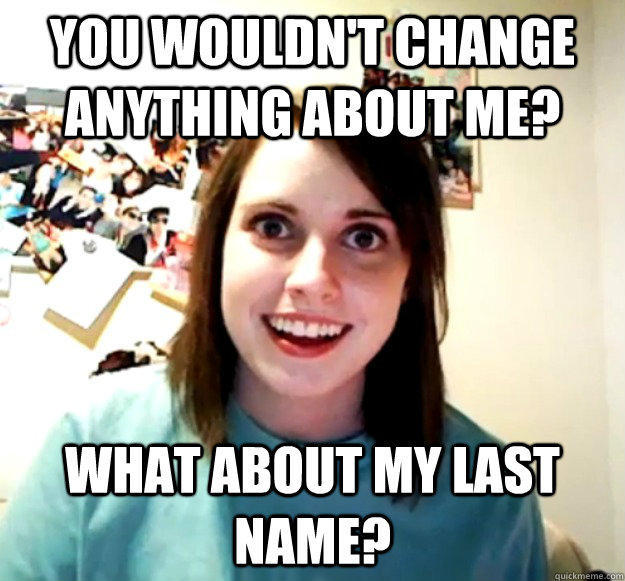 You wouldn't change anything about me? What about my last name? - You wouldn't change anything about me? What about my last name?  Overly Attached Girlfriend