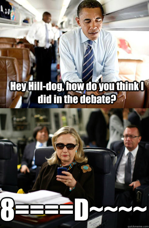 Hey Hill-dog, how do you think I did in the debate? 8====D~~~~