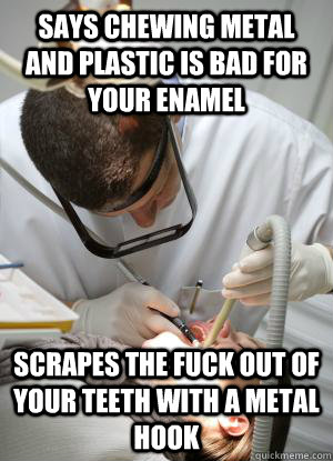 Says chewing metal and plastic is bad for your enamel  scrapes the fuck out of your teeth with a metal hook  Scumbag Dentist