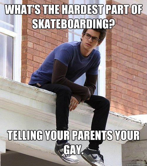 What's the hardest part of skateboarding? Telling your parents your gay.