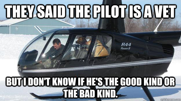 They said the pilot is a vet But i don't know if he's the good kind or the bad kind.