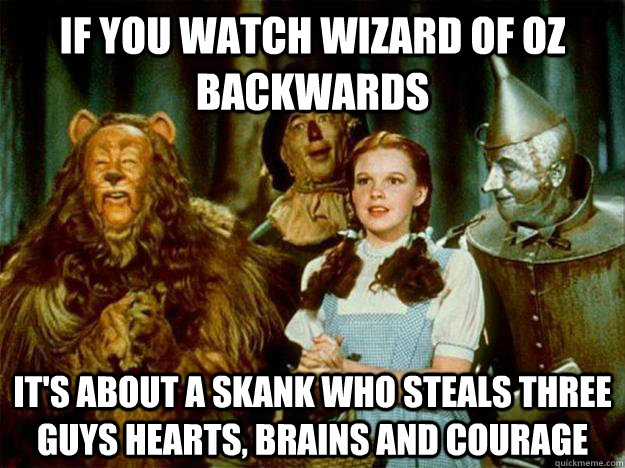 e6b86b32bc30da506d4547ea1aeb891ee11fe5a39416f00a1fc9d7251c68636d if you watch wizard of oz backwards it's about a skank who steals