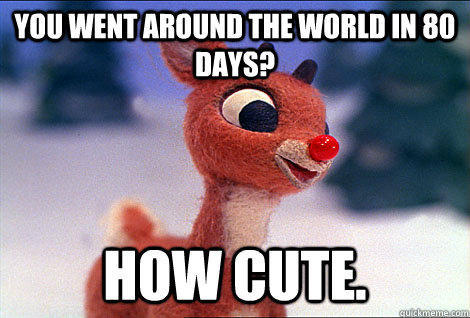 you went around the world in 80 days? how cute. - you went around the world in 80 days? how cute.  Condescending Rudolph