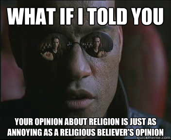 What if I told you your opinion about religion is just as annoying as a religious believer's opinion - What if I told you your opinion about religion is just as annoying as a religious believer's opinion  Morpheus SC