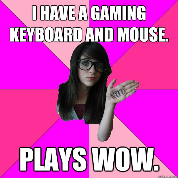 I have a gaming keyboard and mouse. Plays WoW.  Idiot Nerd Girl
