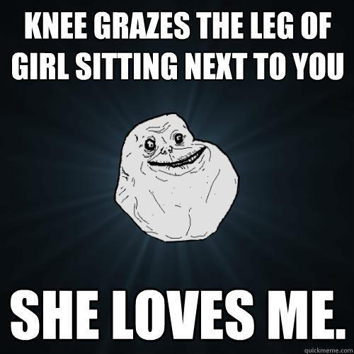 knee grazes the leg of girl sitting next to you she loves me. - knee grazes the leg of girl sitting next to you she loves me.  Forever Alone