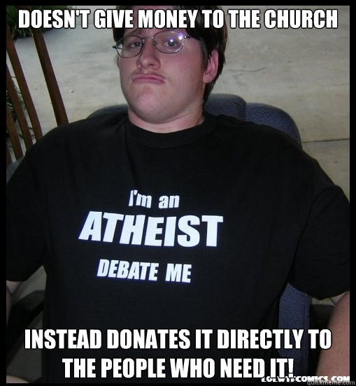 Doesn't give money to the church instead donates it directly to the people who need it! - Doesn't give money to the church instead donates it directly to the people who need it!  Scumbag Atheist