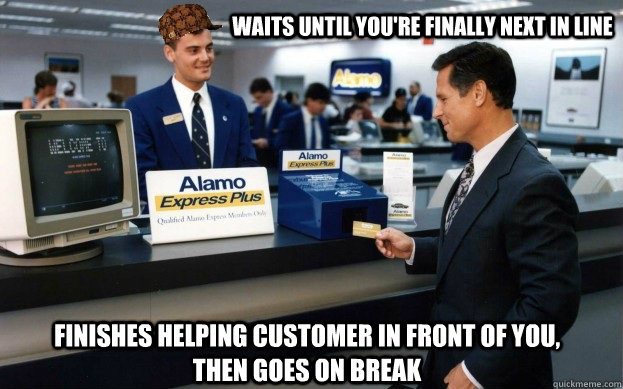 Waits until you're finally next in line Finishes helping customer in front of you, then goes on break - Waits until you're finally next in line Finishes helping customer in front of you, then goes on break  Scumbag Customer Service Agent