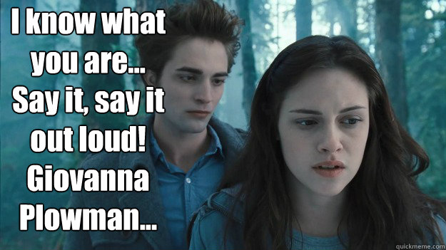 I know what you are... Say it, say it out loud! Giovanna Plowman...  - I know what you are... Say it, say it out loud! Giovanna Plowman...   terrible twilight quote