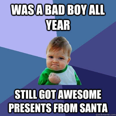 Was a bad boy all year Still got awesome presents from Santa - Was a bad boy all year Still got awesome presents from Santa  Success Kid