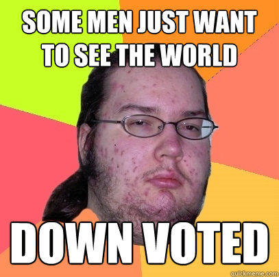 Some men just want to see the world Down voted - Some men just want to see the world Down voted  Butthurt Dweller