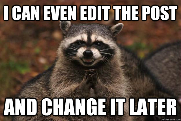 I CAN EVEN EDIT THE POST AND CHANGE IT LATER - I CAN EVEN EDIT THE POST AND CHANGE IT LATER  Evil Plotting Raccoon