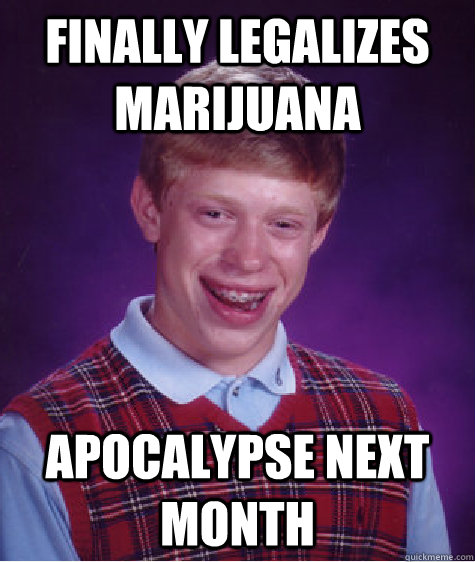 Finally Legalizes Marijuana Apocalypse next month - Finally Legalizes Marijuana Apocalypse next month  Bad Luck Brian