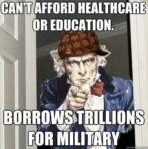 can't afford healthcare or education. borrows trillions for military