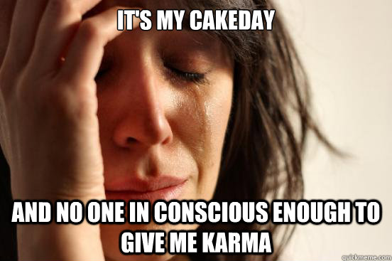 It's my cakeday And no one in conscious enough to give me karma - It's my cakeday And no one in conscious enough to give me karma  First World Problems