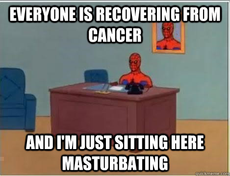 Everyone is recovering from cancer And I'm just sitting here masturbating - Everyone is recovering from cancer And I'm just sitting here masturbating  Im just sitting here masturbating