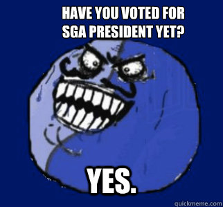 Have you voted for SGA President yet? Yes. - Have you voted for SGA President yet? Yes.  I lied in the knee