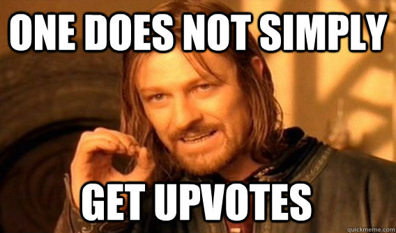 ONE DOES NOT SIMPLY GET UPVOTES - ONE DOES NOT SIMPLY GET UPVOTES  One Does Not Simply
