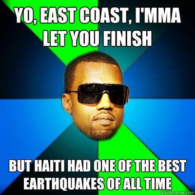 Yo, east coast, I'mma let you finish But Haiti had one of the best earthquakes of all time  Interrupting Kanye