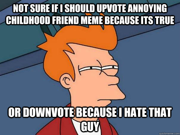 Not sure if I should upvote annoying childhood friend meme because its true or downvote because I hate that guy - Not sure if I should upvote annoying childhood friend meme because its true or downvote because I hate that guy  Futurama Fry