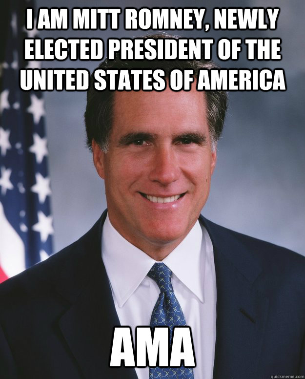 i am mitt romney, newly elected president of the united states of america AMA
