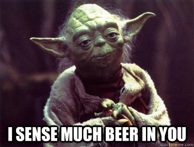 I sense much beer in you  Yoda