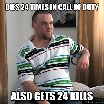 Dies 24 times in call of duty Also gets 24 kills