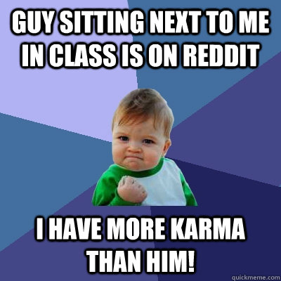 Guy sitting next to me in class is on reddit I have more karma than him! - Guy sitting next to me in class is on reddit I have more karma than him!  Success Kid
