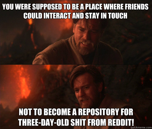 You were supposed to be a place where friends could interact and stay in touch not to become a repository for  three-day-old shit from reddit!