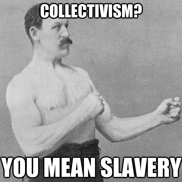 Collectivism You Mean Slavery Overly Manly Man Quickmeme
