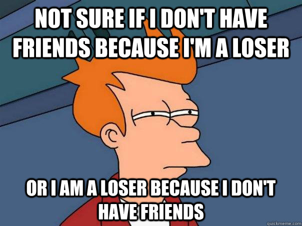 Not sure if I don't have friends because i'm a loser Or I am a loser because i don't have friends - Not sure if I don't have friends because i'm a loser Or I am a loser because i don't have friends  Futurama Fry