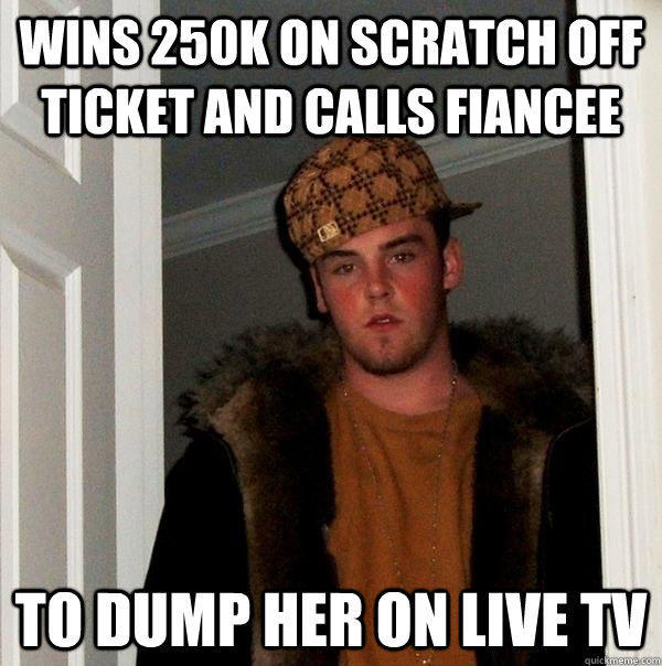 wins 250K on scratch off ticket and calls fiancee to dump her on live tv - wins 250K on scratch off ticket and calls fiancee to dump her on live tv  Scumbag Steve