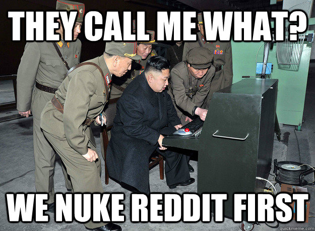 they call me what? We nuke reddit first - they call me what? We nuke reddit first  kim jong un