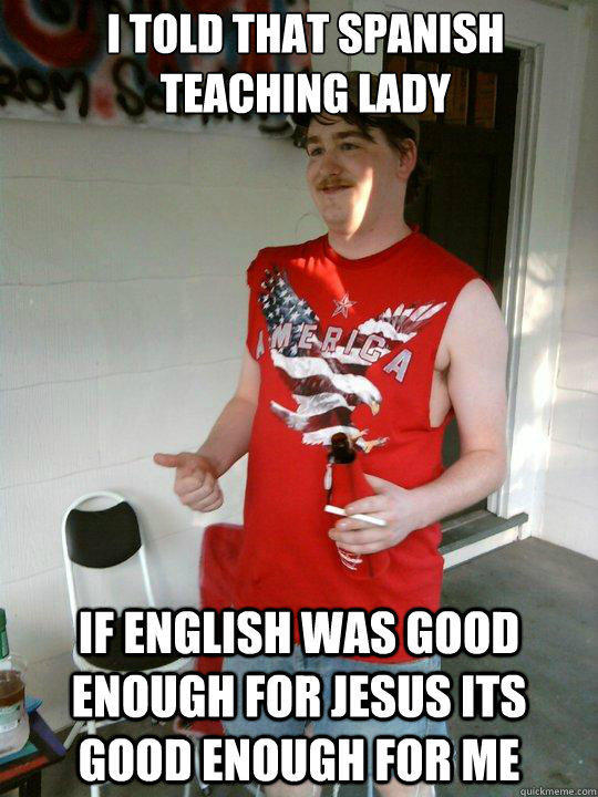I told that spanish teaching lady If english was good enough for jesus its good enough for me - I told that spanish teaching lady If english was good enough for jesus its good enough for me  Redneck Randal