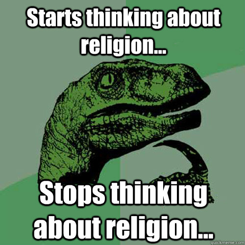 Starts thinking about religion... Stops thinking about religion...  Philosoraptor