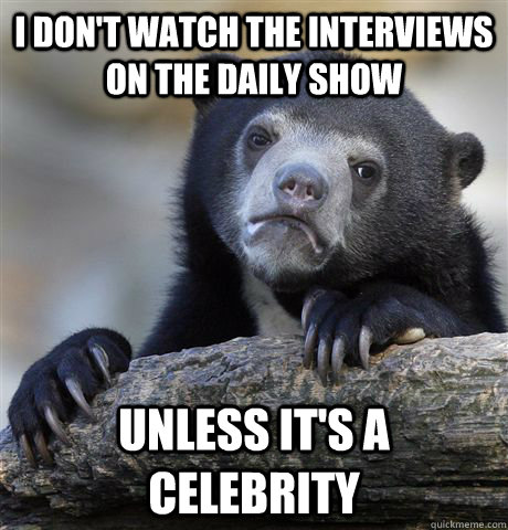 I don't watch the interviews on the Daily Show unless it's a celebrity - I don't watch the interviews on the Daily Show unless it's a celebrity  Confession Bear