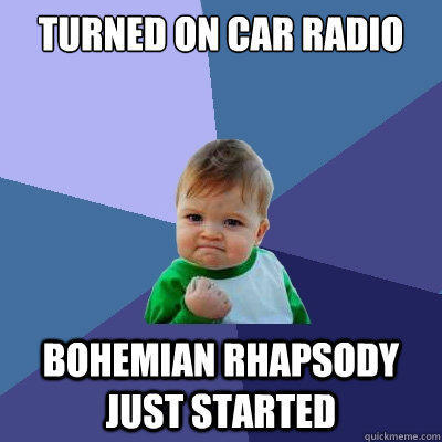 Turned on car radio Bohemian Rhapsody just started - Turned on car radio Bohemian Rhapsody just started  Success Kid
