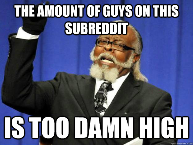 The amount of guys on this subreddit is too damn high - The amount of guys on this subreddit is too damn high  Toodamnhigh