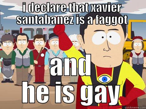 I DECLARE THAT XAVIER SANTABANEZ IS A FAGGOT AND HE IS GAY Captain Hindsight