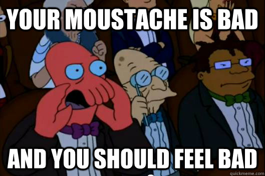 e6ed5d8f21125a0984674e1a12a04e3b57b160c69da7f02fdf69d81c20f6dc2c your moustache is bad and you should feel bad your meme is bad